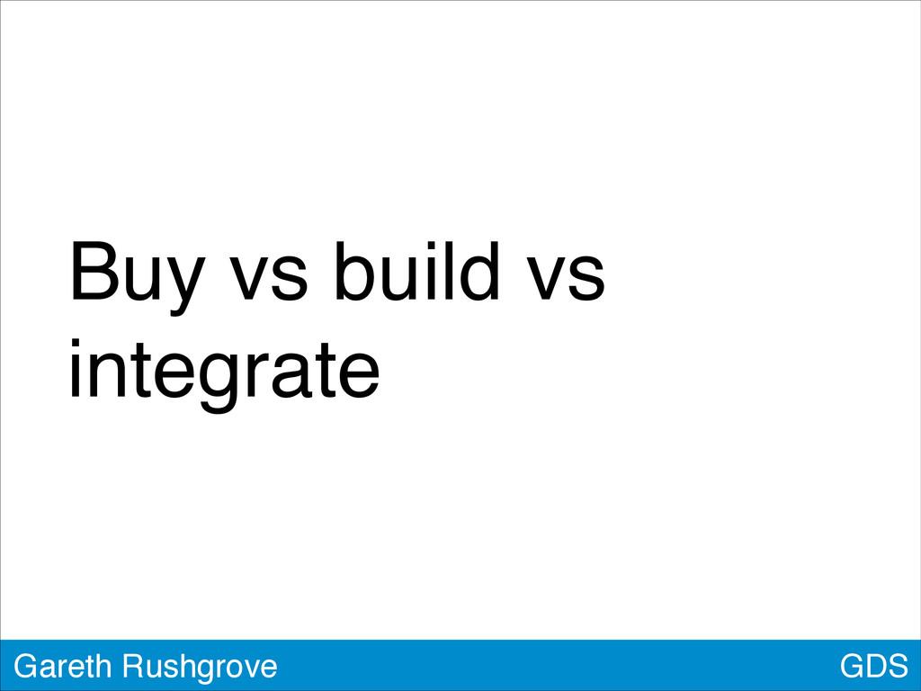GDS Gareth Rushgrove Buy vs build vs integrate