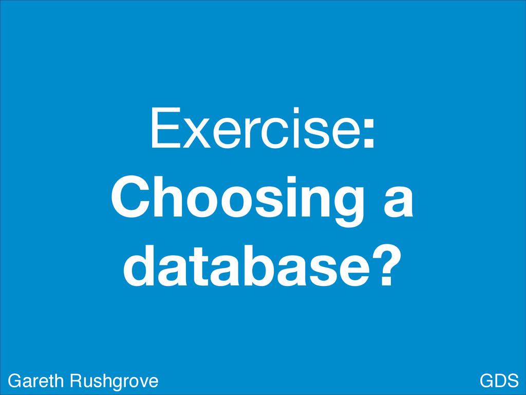 Exercise: Choosing a database? GDS Gareth Rushg...