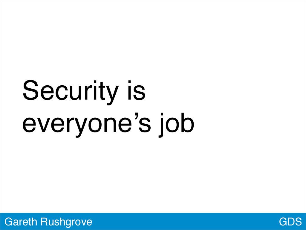 Security is! everyone's job GDS Gareth Rushgrove