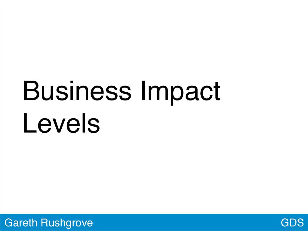 Business Impact Levels GDS Gareth Rushgrove