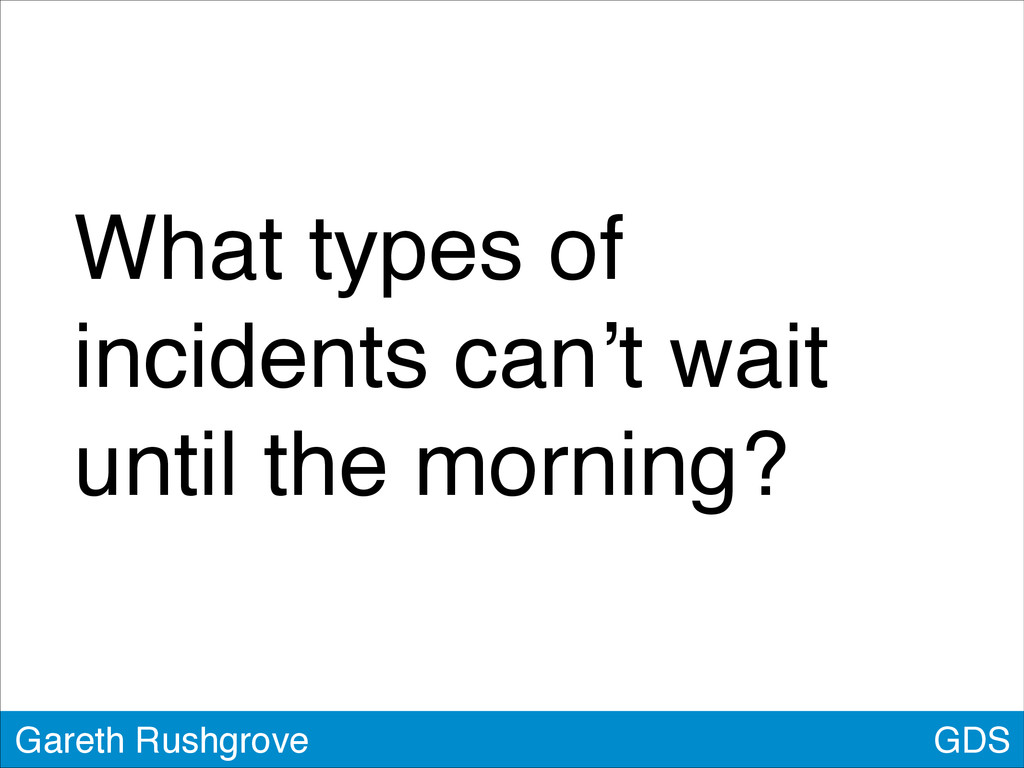 GDS Gareth Rushgrove What types of incidents ca...