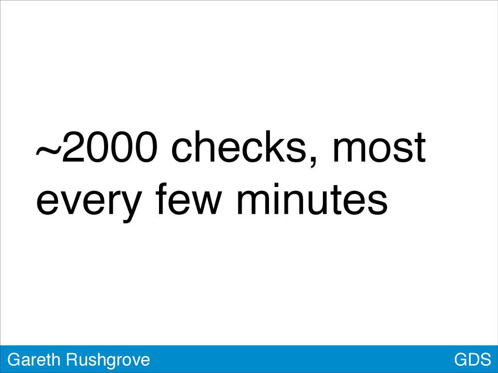 ~2000 checks, most every few minutes GDS Gareth...