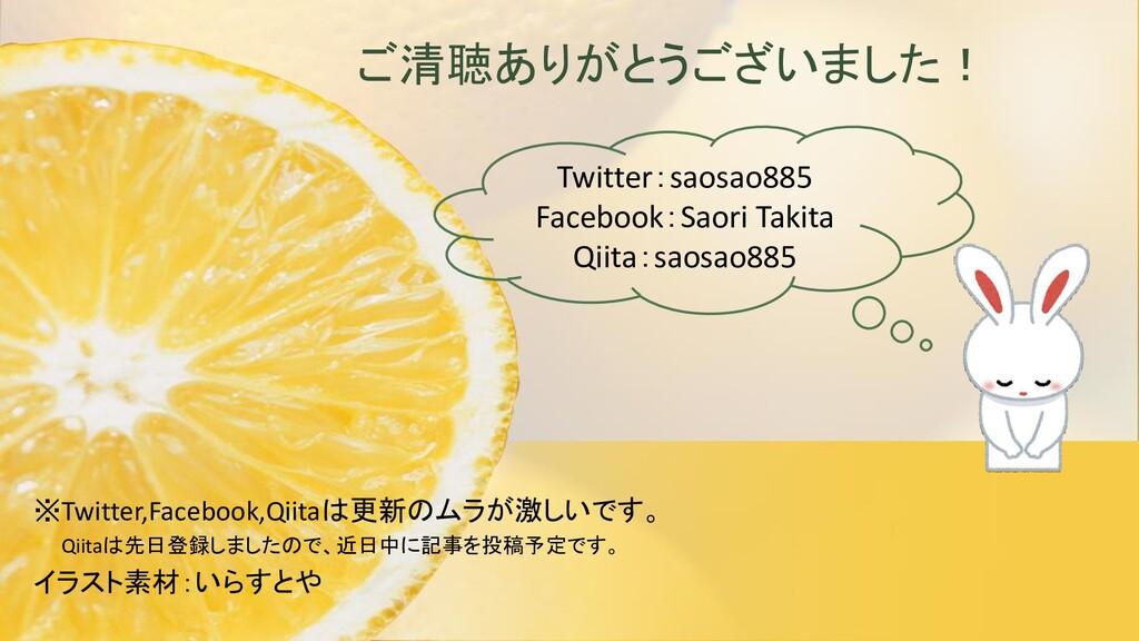 ご清聴ありがとうございました! ※Twitter,Facebook,Qiitaは更新のムラが激...