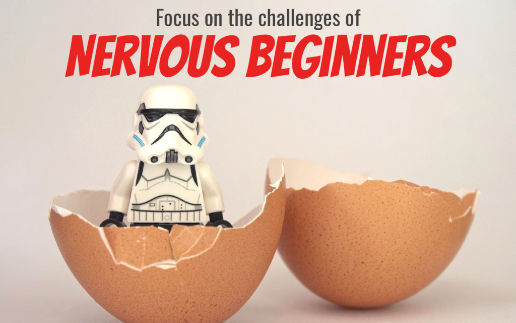 Nervous Beginners Focus on the challenges of