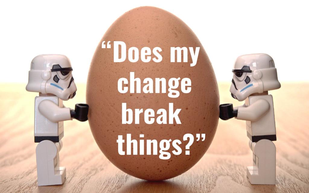 """""""Does my change break things?"""""""