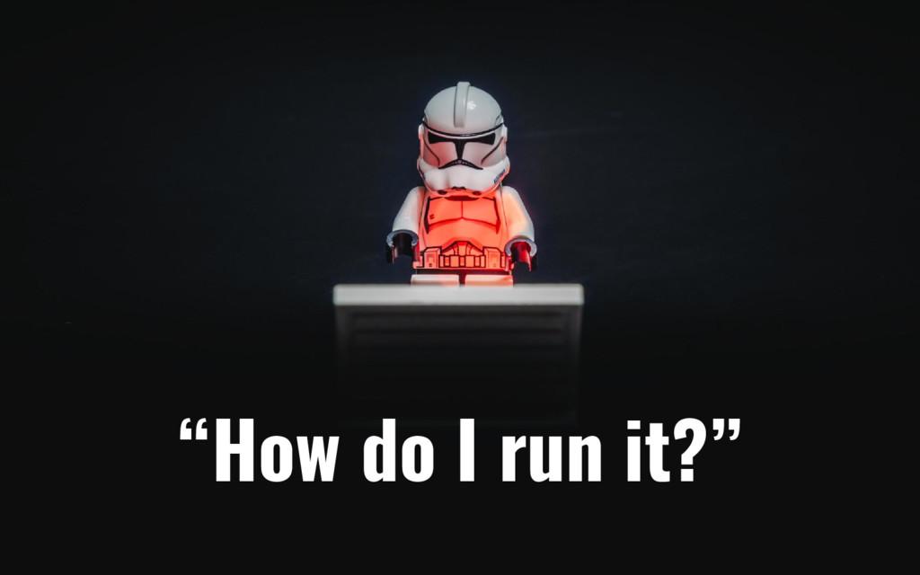 """""""How do I run it?"""""""