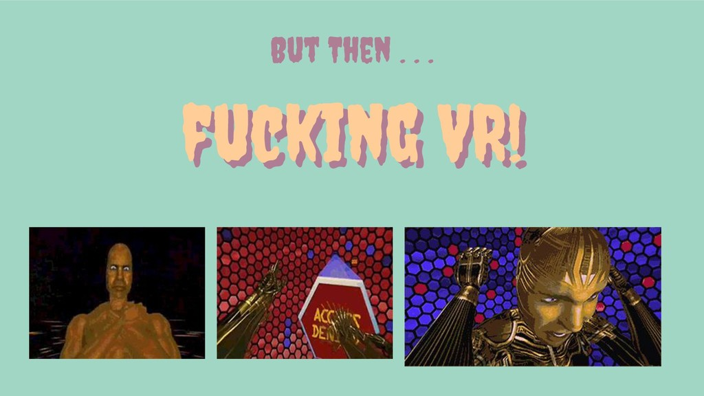 fucking VR! fucking VR! But Then . . .