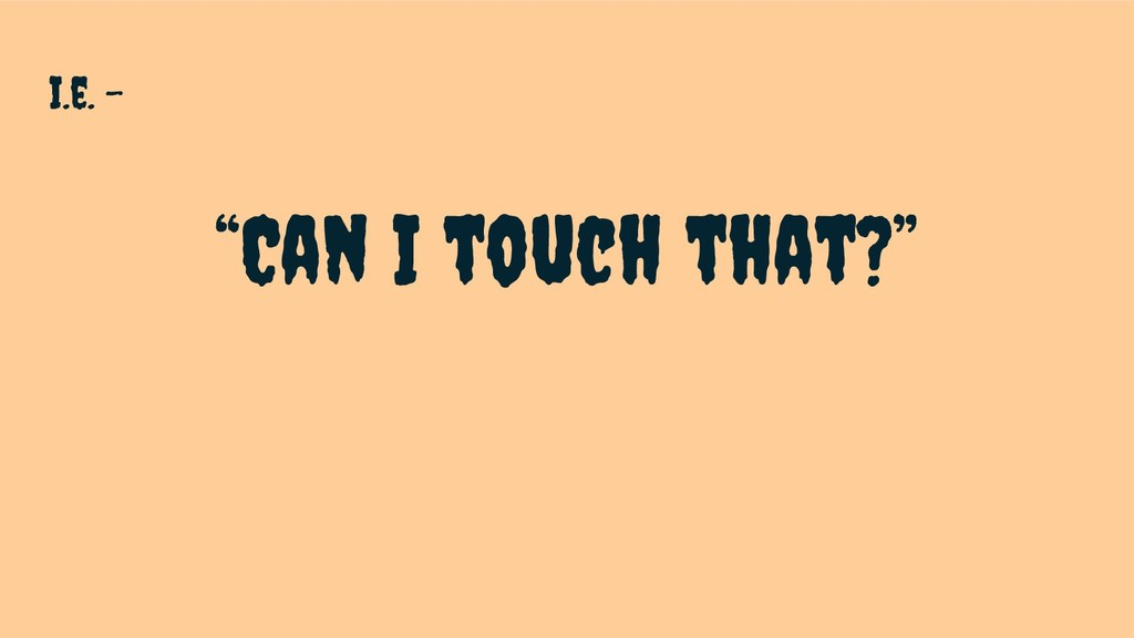 """I.e. - """"Can I touch that?"""""""