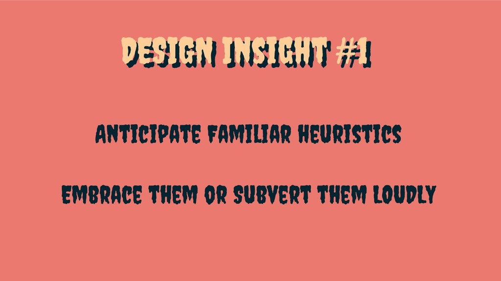 DESIGN Insight #1 Anticipate Familiar heuristic...