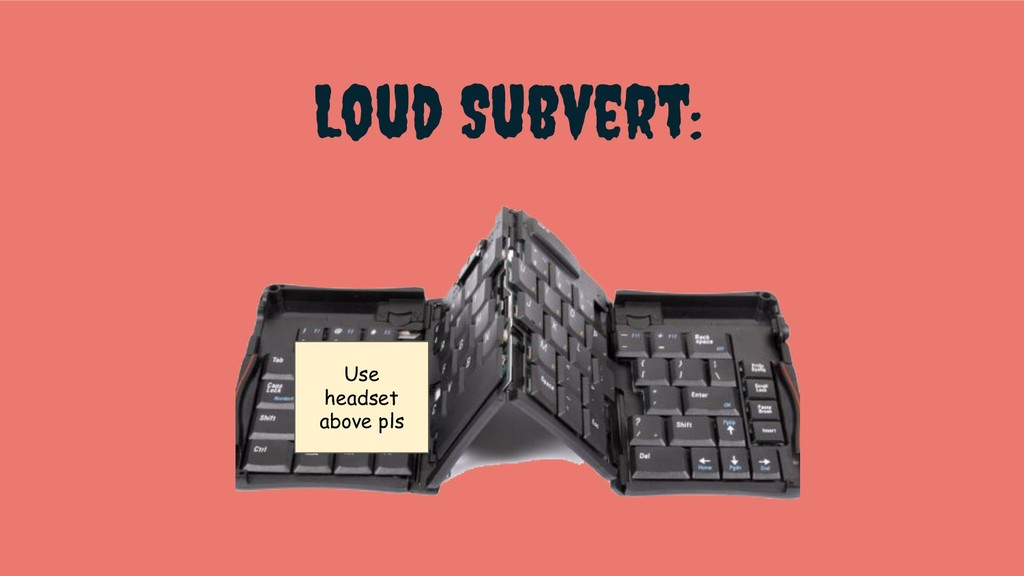 Loud Subvert: Use headset above pls