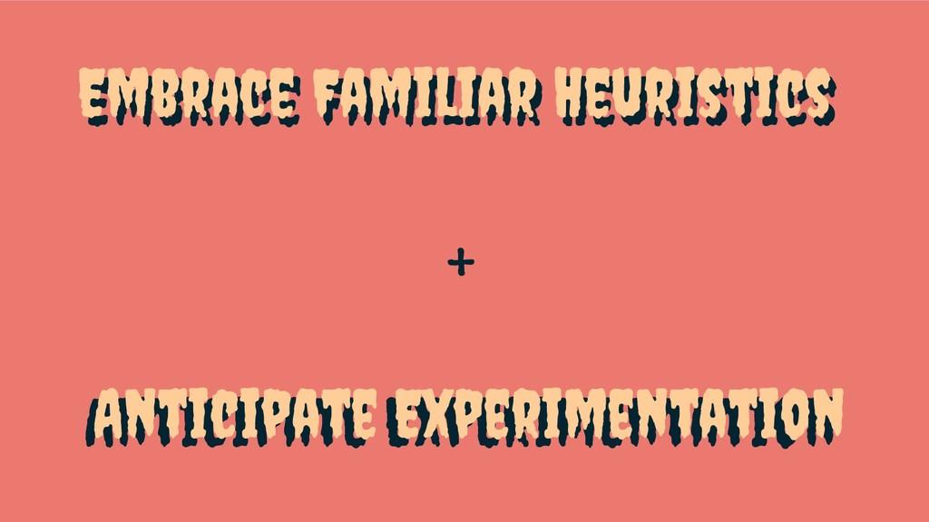 Embrace Familiar Heuristics + Anticipate Experi...