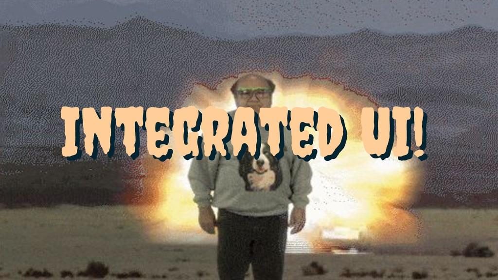 Integrated UI! Integrated UI!