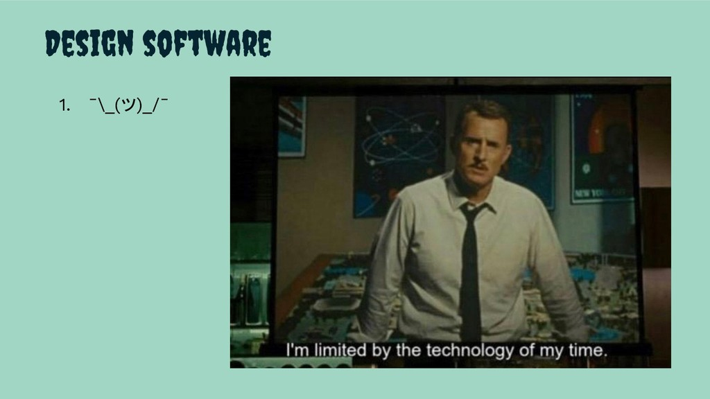 Design software 1. ¯\_(ツ)_/¯