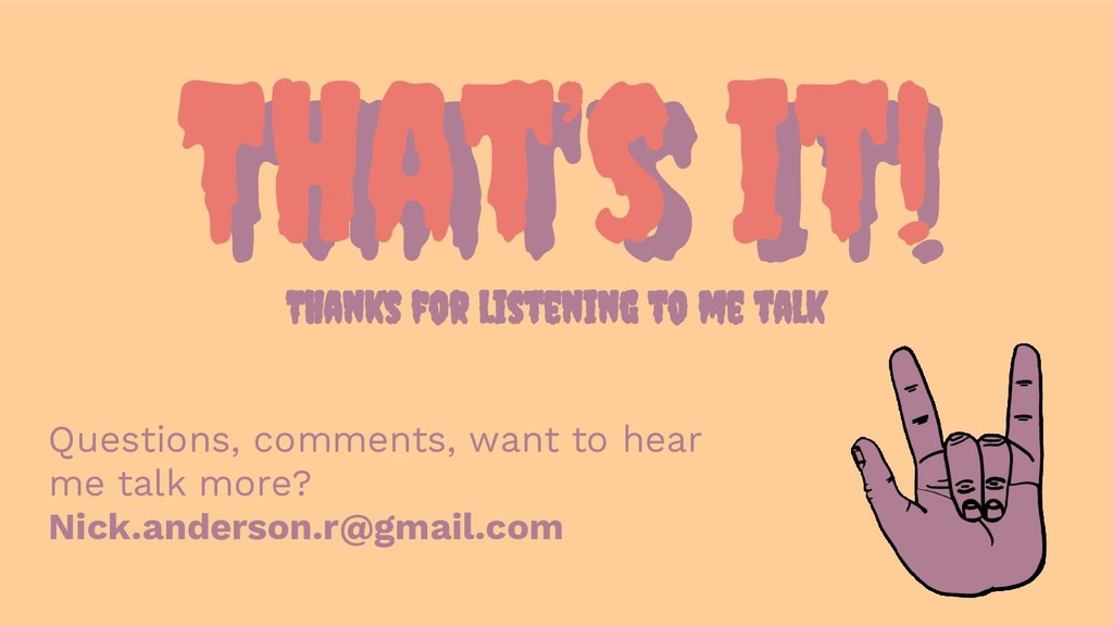 That's IT! THat's it! THanks for listening to m...