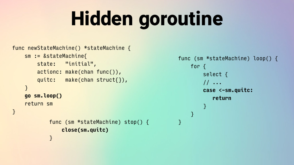 Hidden goroutine func newStateMachine() *stateM...