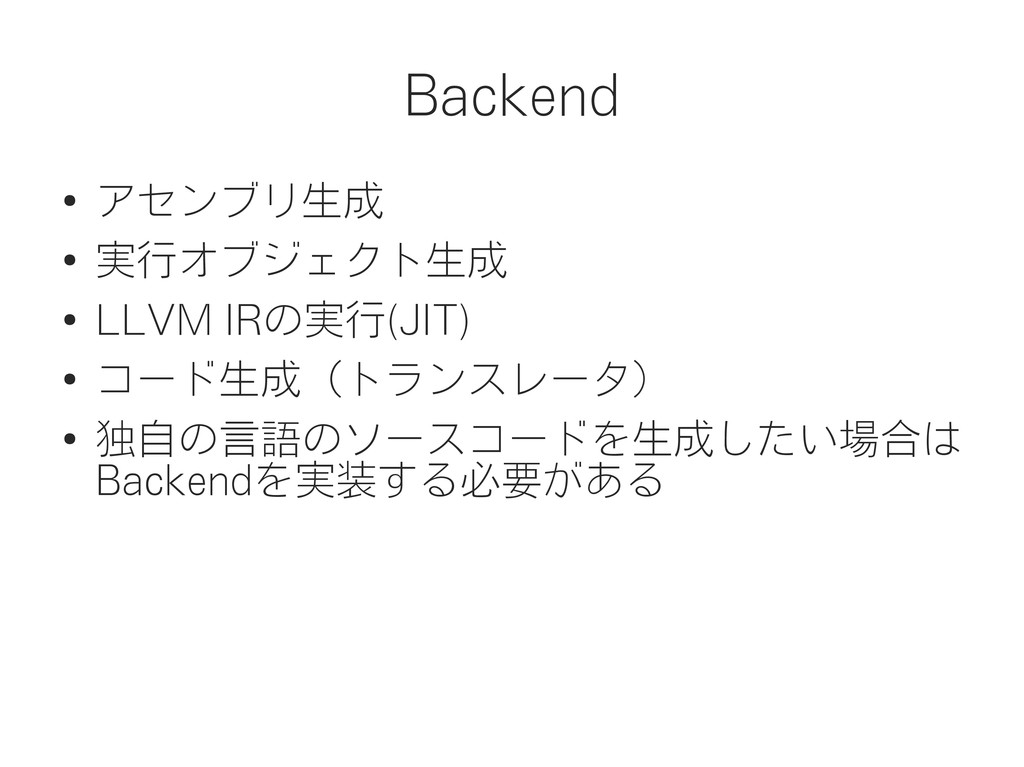 Backend ● アセンブリ生成 ● 実行オブジェクト生成 ● LLVM IRの実行(JIT...