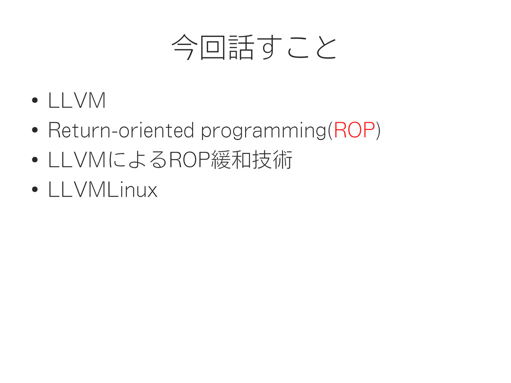 今回話すこと ● LLVM ● Return-oriented programming(ROP...