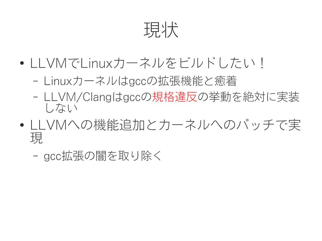 現状 ● LLVMでLinuxカーネルをビルドしたい! – Linuxカーネルはgccの拡張機...