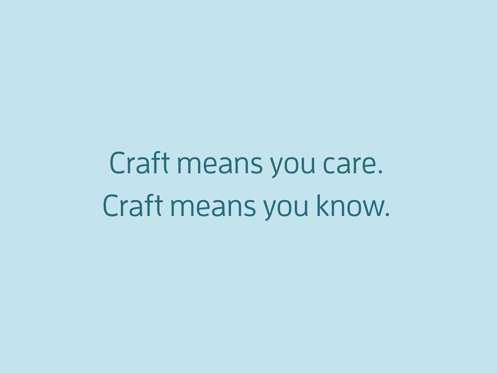 Craft means you care. Craft means you know.