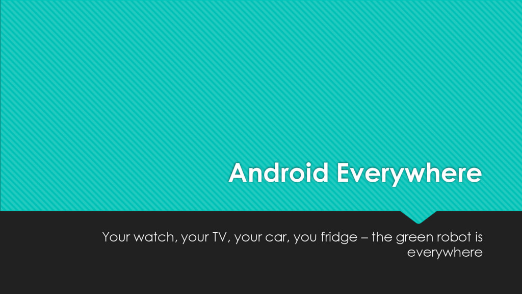 Android Everywhere Your watch, your TV, your ca...