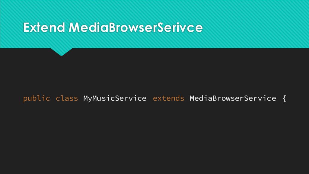 Extend MediaBrowserSerivce public class MyMusic...