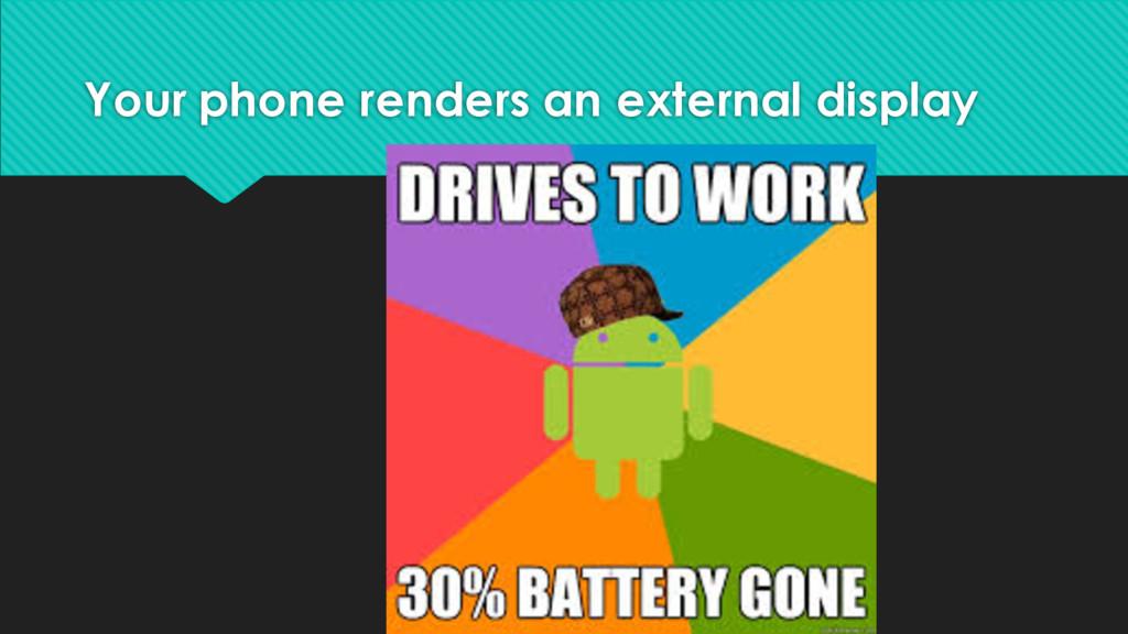 Your phone renders an external display