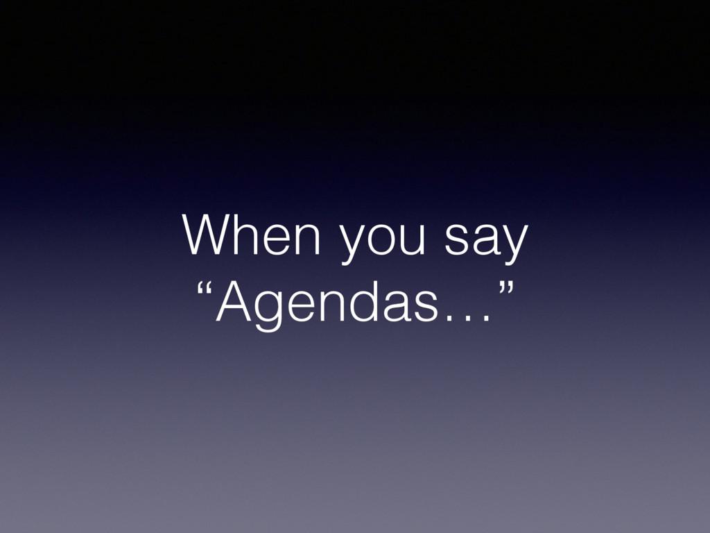 """When you say """"Agendas…"""""""