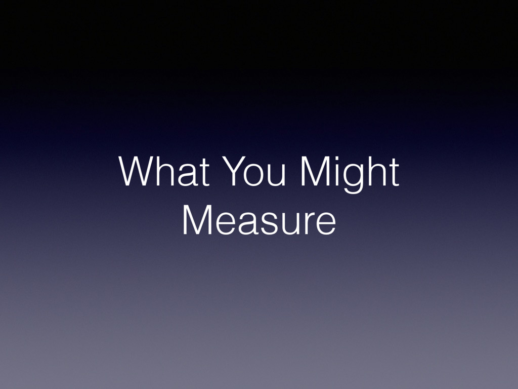 What You Might Measure