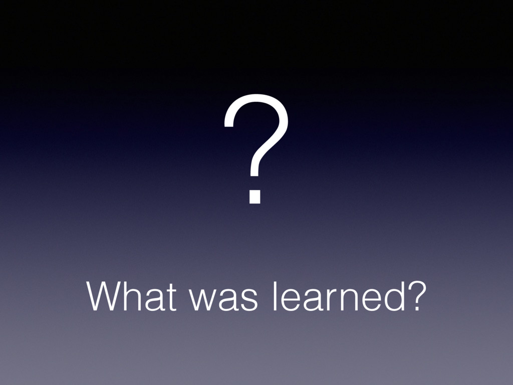 What was learned? ?