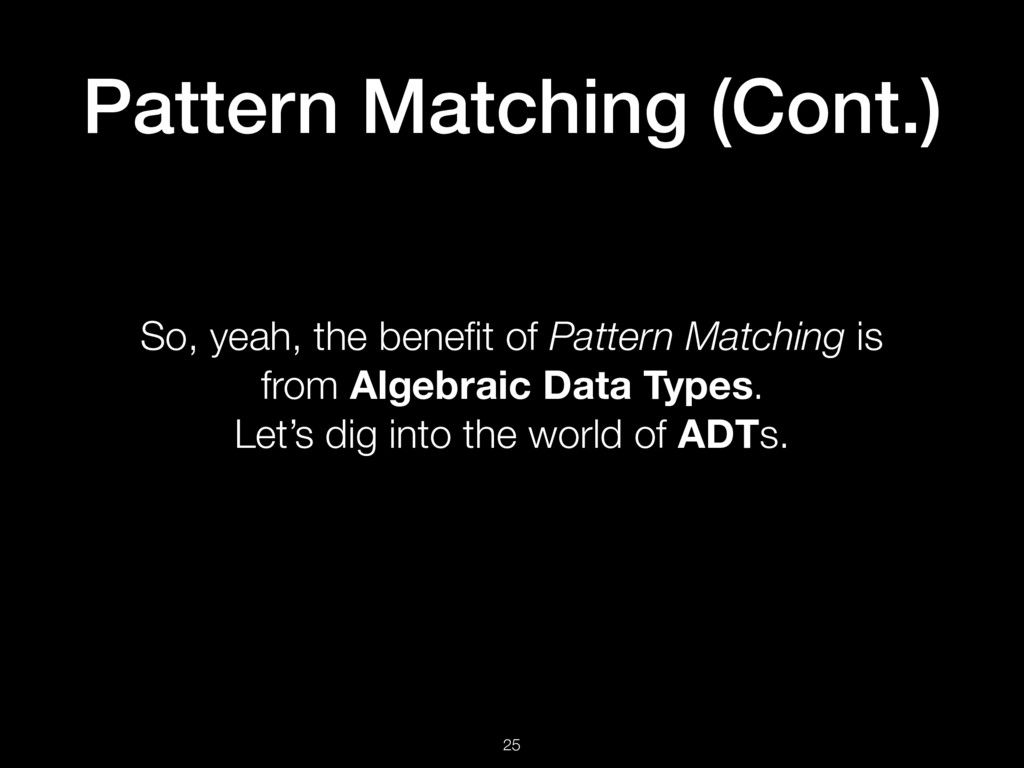 Pattern Matching (Cont.) 25 So, yeah, the benefi...