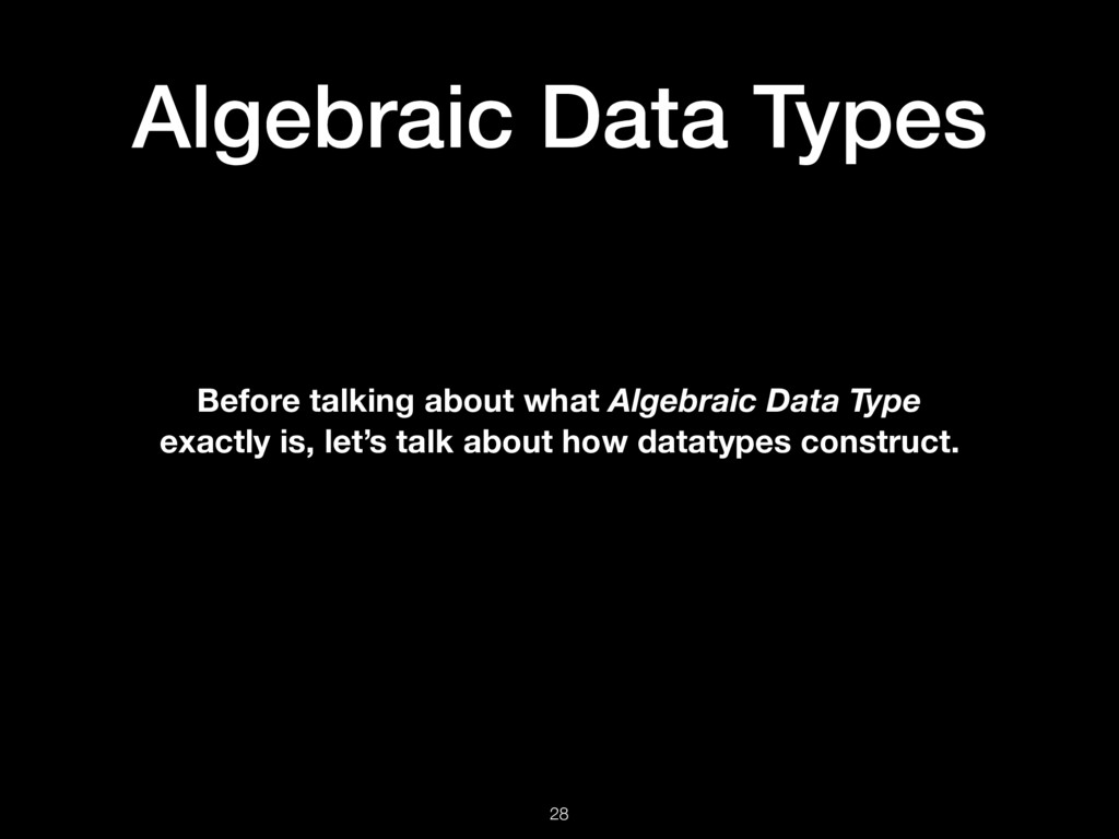 Algebraic Data Types 28 Before talking about wh...