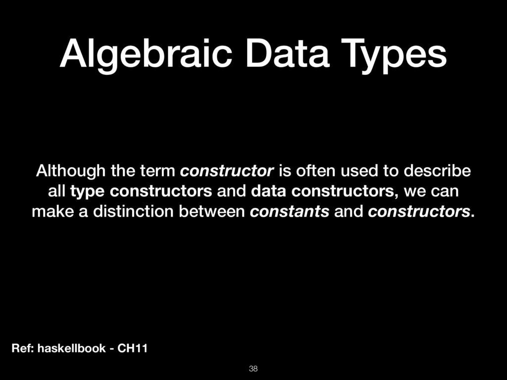 Algebraic Data Types 38 Although the term const...