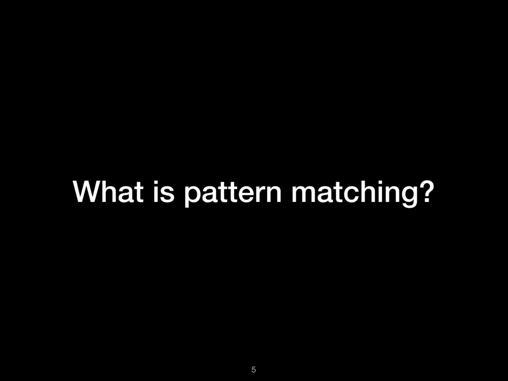 What is pattern matching? 5