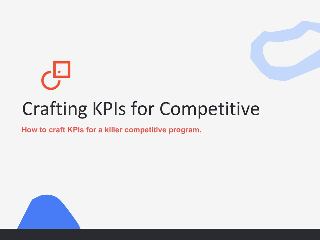 Crafting KPIs for Competitive How to craft KPIs...