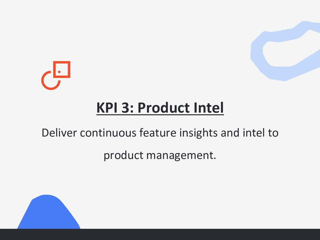 KPI 3: Product Intel Deliver continuous feature...
