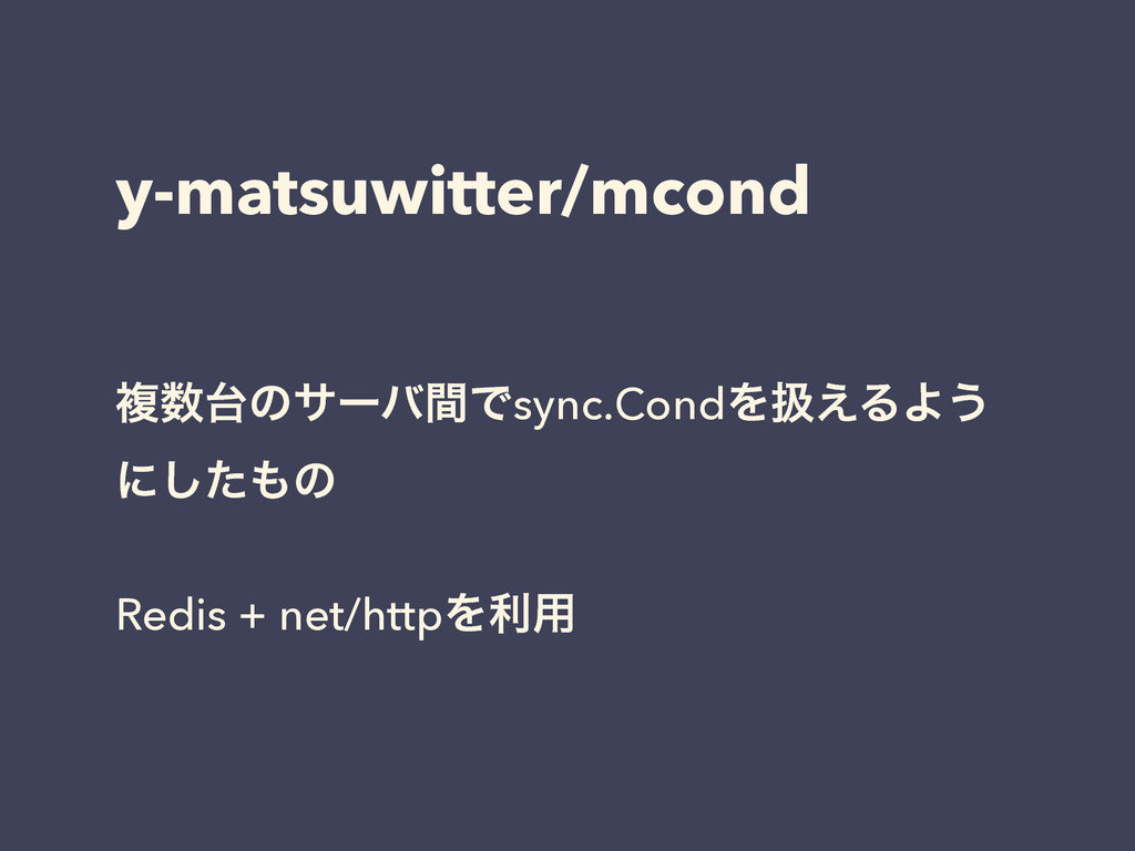 y-matsuwitter/mcond ෳͷαʔόؒͰsync.CondΛѻ͑ΔΑ͏ ʹ͠...