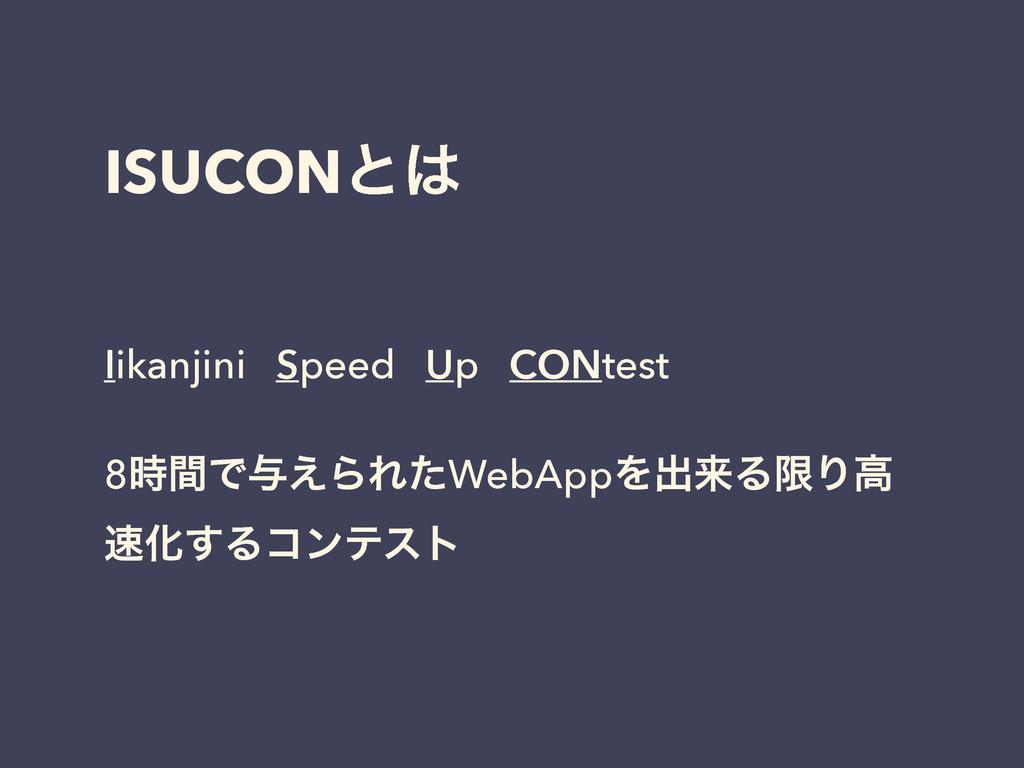 ISUCONͱ Iikanjini Speed Up CONtest ! 8ؒͰ༩͑ΒΕͨ...