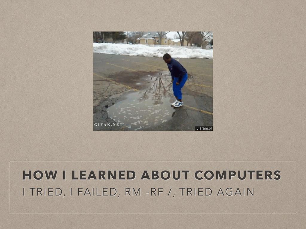 HOW I LEARNED ABOUT COMPUTERS I TRIED, I FAILED...