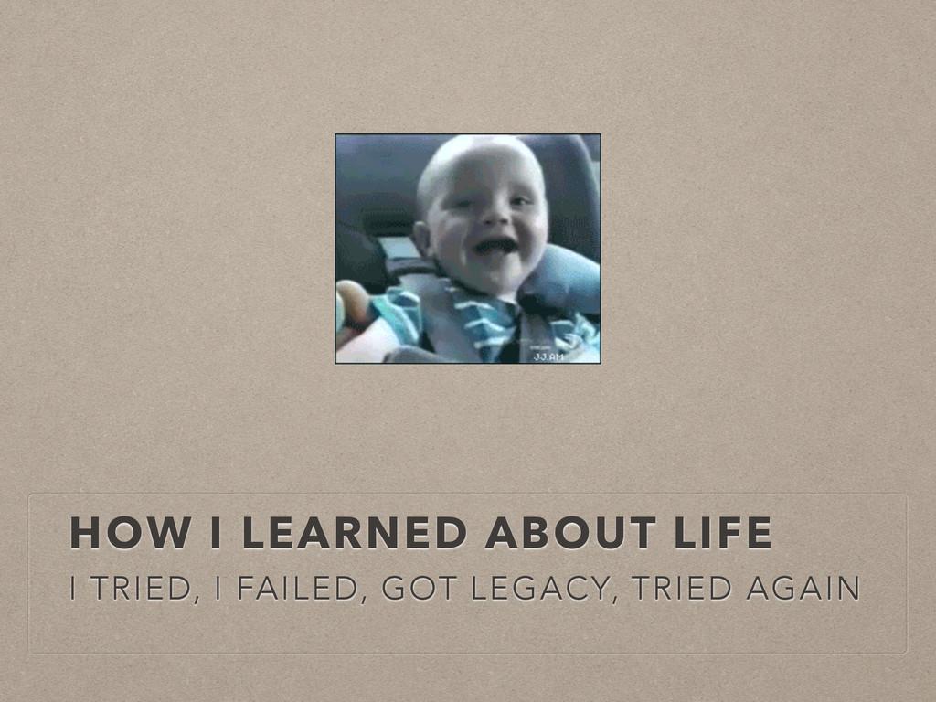 HOW I LEARNED ABOUT LIFE I TRIED, I FAILED, GOT...