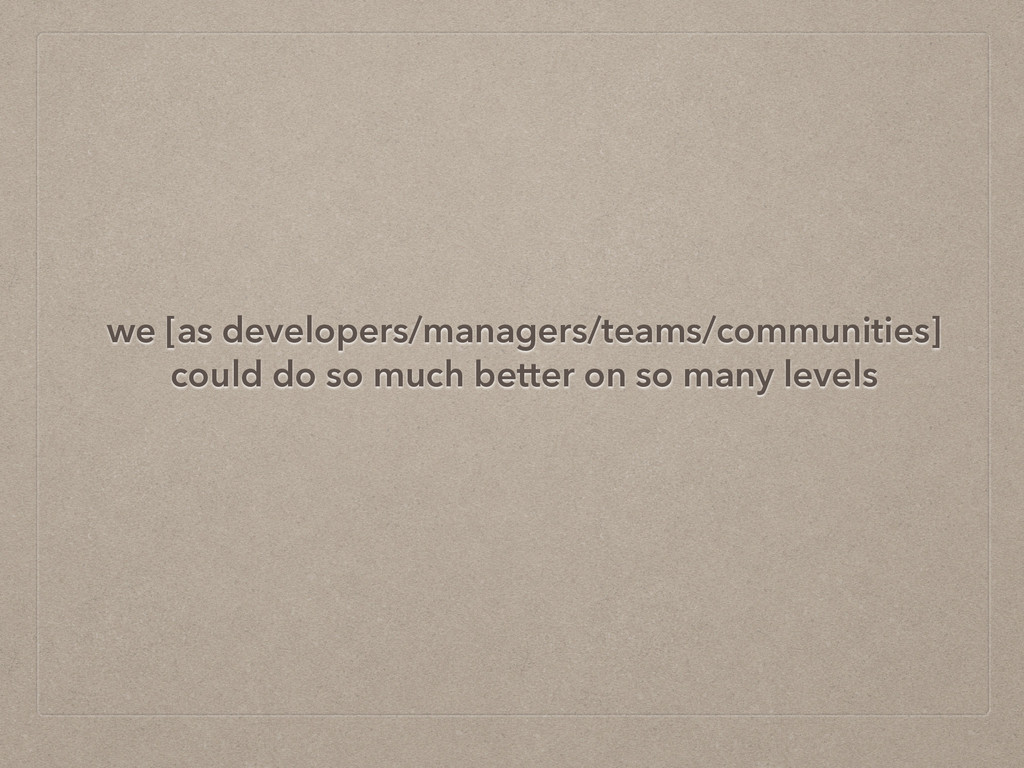 we [as developers/managers/teams/communities] ...