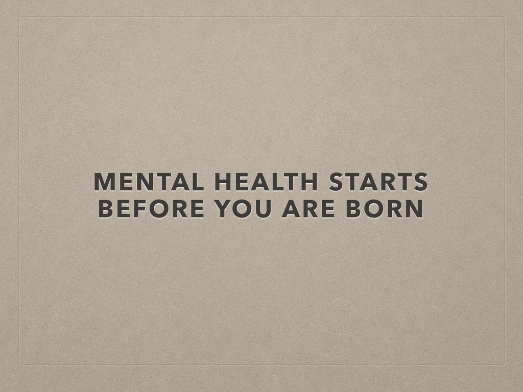 MENTAL HEALTH STARTS BEFORE YOU ARE BORN