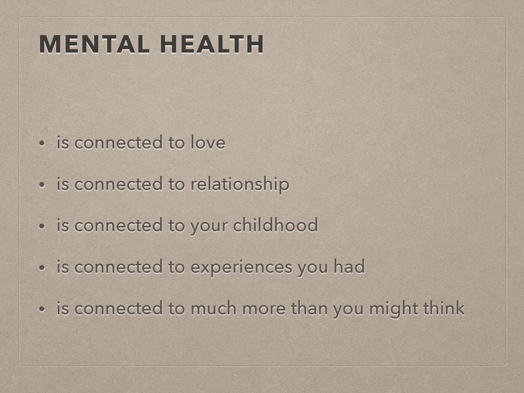 MENTAL HEALTH • is connected to love • is conne...