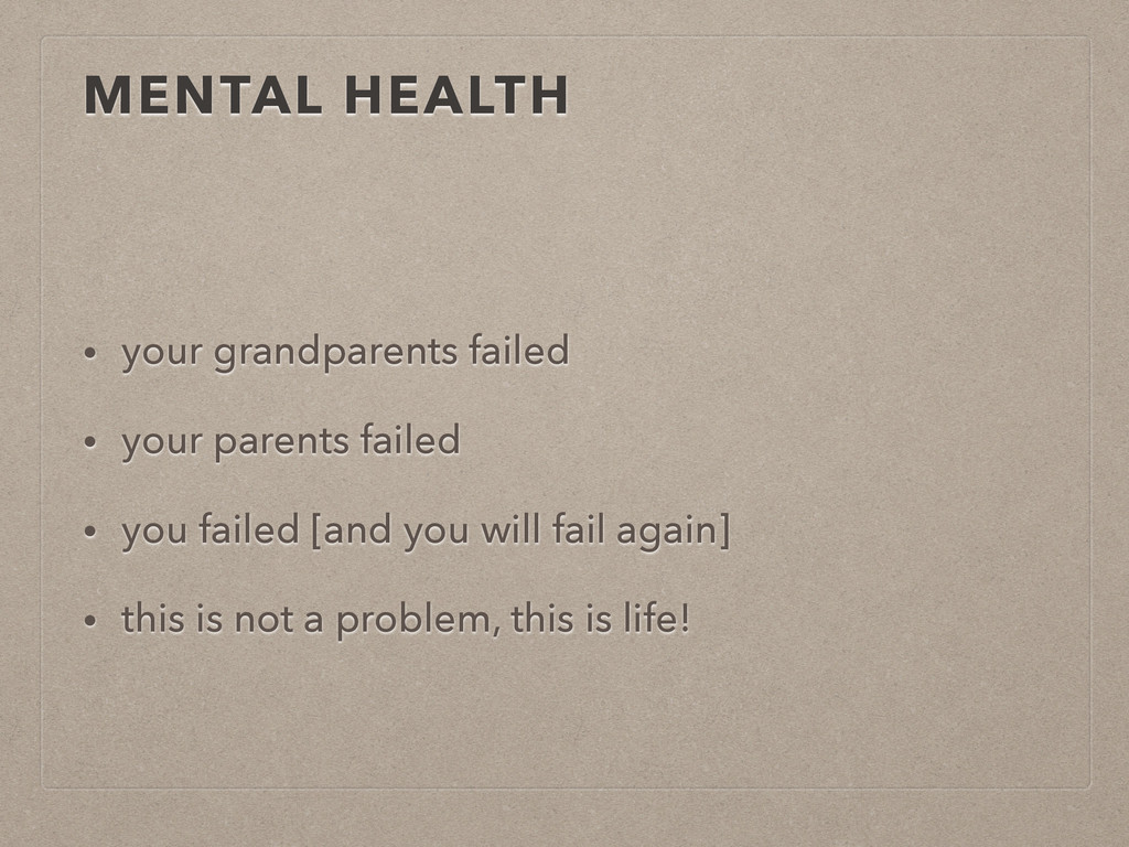 MENTAL HEALTH • your grandparents failed • your...