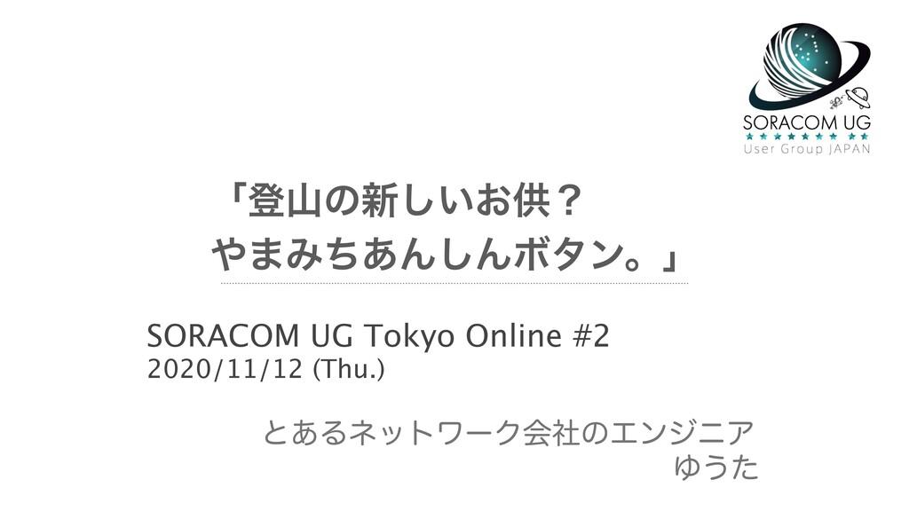 ʮొͷ৽͍͓͠ڙʁ ·Έͪ͋Μ͠ΜϘλϯɻʯ SORACOM UG Tokyo Onlin...