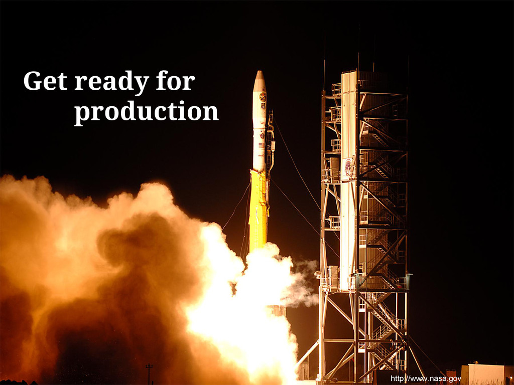 http://www.nasa.gov Get ready for production