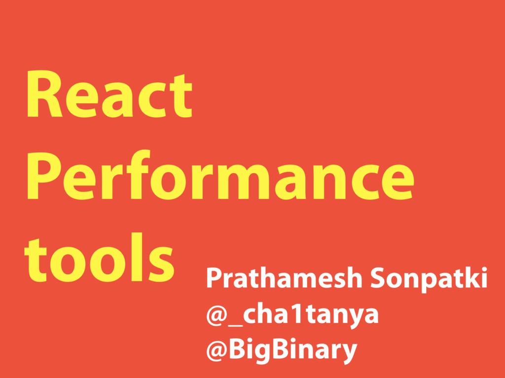 React Performance tools Prathamesh Sonpatki @_c...