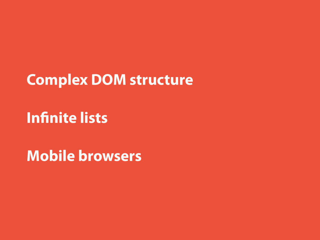 Complex DOM structure Infinite lists Mobile brow...