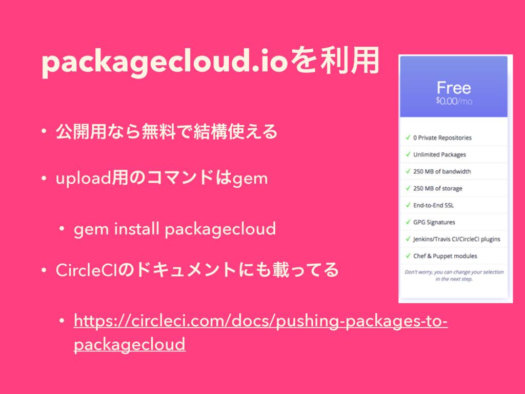 packagecloud.ioΛར༻ • ެ։༻ͳΒແྉͰ݁ߏ͑Δ • upload༻ͷίϚ...