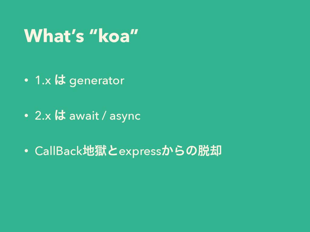 """What's """"koa"""" • 1.x  generator • 2.x  await / ..."""