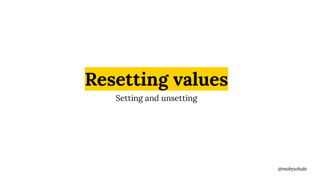 @mobywhale Resetting values Setting and unsetti...